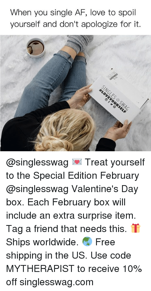 Girl Memes, The Specials, and Valentine Day: When you single AF, love to spoil  yourself and don't apologize for it. @singlesswag 💌 Treat yourself to the Special Edition February @singlesswag Valentine's Day box. Each February box will include an extra surprise item. Tag a friend that needs this. 🎁 Ships worldwide. 🌏 Free shipping in the US. Use code MYTHERAPIST to receive 10% off singlesswag.com