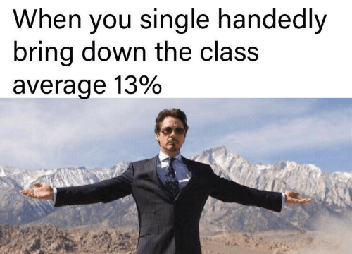 Single, Class, and Down: When you single handedly  bring down the class  average 13%