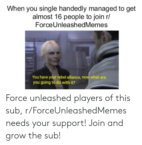 Star Wars, Single, and Grow: When you single handedly managed to get  almost 16 people to join r/  ForceUnleashedMemes  You have your rebel alliance, now what are  you going to do with it? Force unleashed players of this sub, r/ForceUnleashedMemes needs your support! Join and grow the sub!