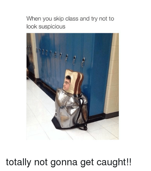 Girl Memes, Gonna, and  Skips: When you skip class and try not to  look suspicious totally not gonna get caught!!