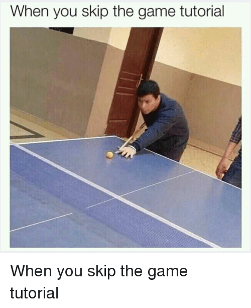 When You Skip the Game Tutorial | the Game Meme on ME ME