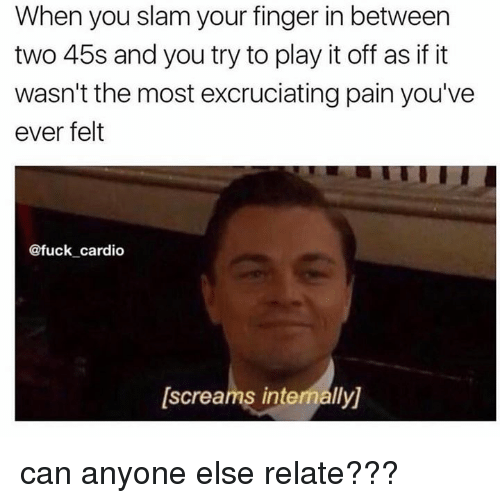 Memes, Relatable, and International: When you slam your finger in between  two 45s and you try to play it off as if it  wasn't the most excruciatingpain you've  ever felt  @fuck cardio  [screams internally) can anyone else relate???