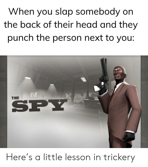 Head, Back, and Spy: When you slap somebody on  the back of their head and they  punch the person next to you:  THE  SPY Here's a little lesson in trickery