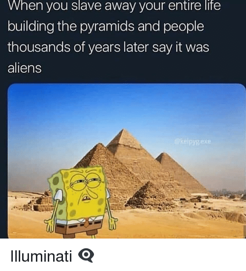Illuminati, Life, and Say It: When  you  slave  away your  entire  life  building the pyramids and people  thousands of years later say it was  aliens Illuminati 👁‍🗨