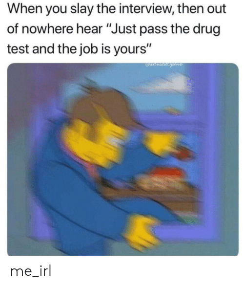 "Test, The Interview, and Drug Test: When you slay the interview, then out  of nowhere hear ""Just pass the drug  test and the job is yours"" me_irl"