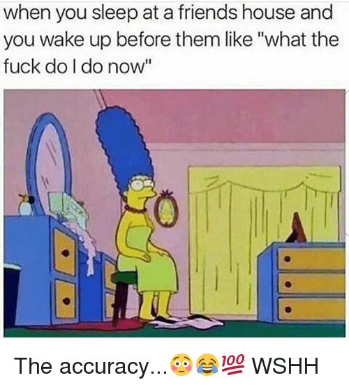 "Friends, Memes, and Wshh: when you sleep at a friends house and  you wake up before them like ""what the  fuck do I do now The accuracy...😳😂💯 WSHH"