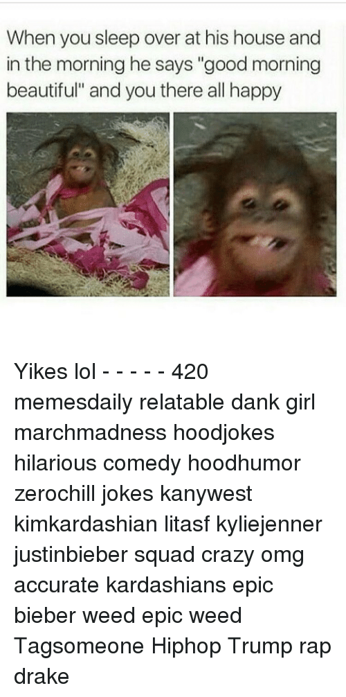 """Memes, 🤖, and Good Morning Beautiful: When you sleep over at his house and  in the morning he says """"good morning  beautiful"""" and you there all happy Yikes lol - - - - - 420 memesdaily relatable dank girl marchmadness hoodjokes hilarious comedy hoodhumor zerochill jokes kanywest kimkardashian litasf kyliejenner justinbieber squad crazy omg accurate kardashians epic bieber weed epic weed Tagsomeone Hiphop Trump rap drake"""