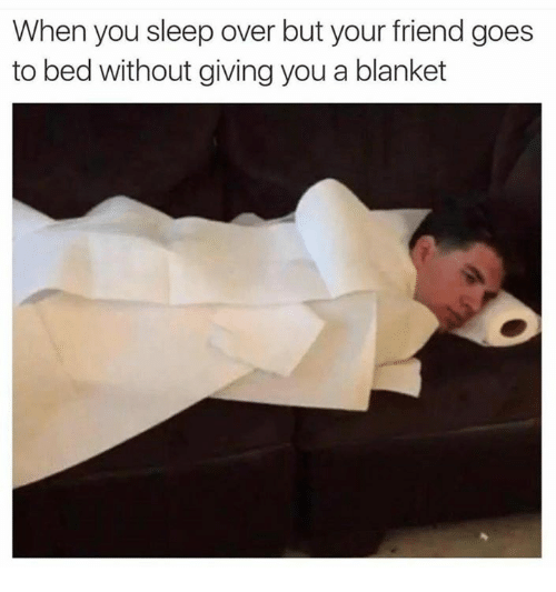 Dank Memes, Beds, and Bed: When you sleep over but your friend goes  to bed without giving you a blanket