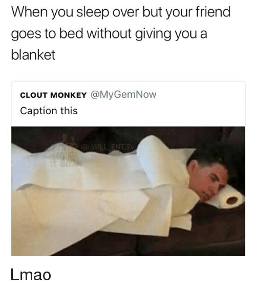 Lmao, Memes, and Monkey: When you sleep over but your friend  goes to bed without giving you a  blanket  CLOUT MONKEY @MyGemNow  Caption this  WILL ENT.TV Lmao