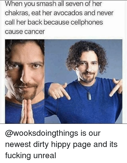 Fucking, Smashing, and Dirty: When you smash all seven of her  chakras, eat her avocados and never  call her back because cellphones  cause cance @wooksdoingthings is our newest dirty hippy page and its fucking unreal