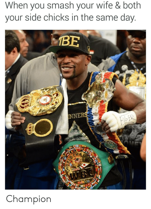 Smashing, Wife, and Champion: When you smash your wife & both  your side chicks in the same day  BE  NNER Champion