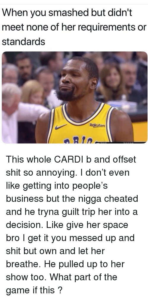 Memes, Shit, and The Game: When you smashed but didn't  meet none of her requirements or  standards  Rakuten  aRtn This whole CARDI b and offset shit so annoying. I don't even like getting into people's business but the nigga cheated and he tryna guilt trip her into a decision. Like give her space bro I get it you messed up and shit but own and let her breathe. He pulled up to her show too. What part of the game if this ?