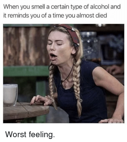 Memes, Smell, and Alcohol: When you smell a certain type of alcohol and  it reminds you of a time you almost died Worst feeling.