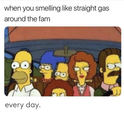 Gas Around Me >> When You Smelling Like Straight Gas Around The Fam Every Day