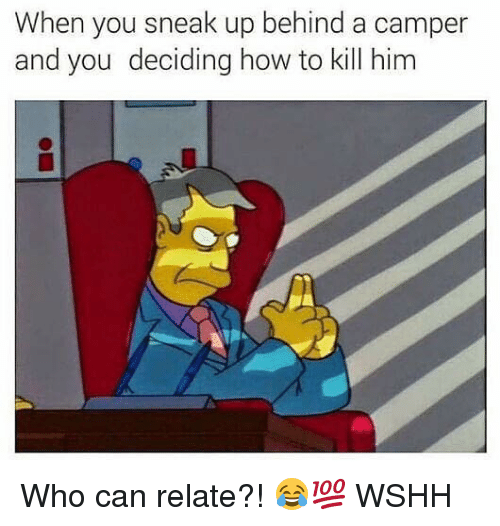 Memes, Wshh, and How To: When you sneak up behind a camper  and you deciding how to kill him Who can relate?! 😂💯 WSHH