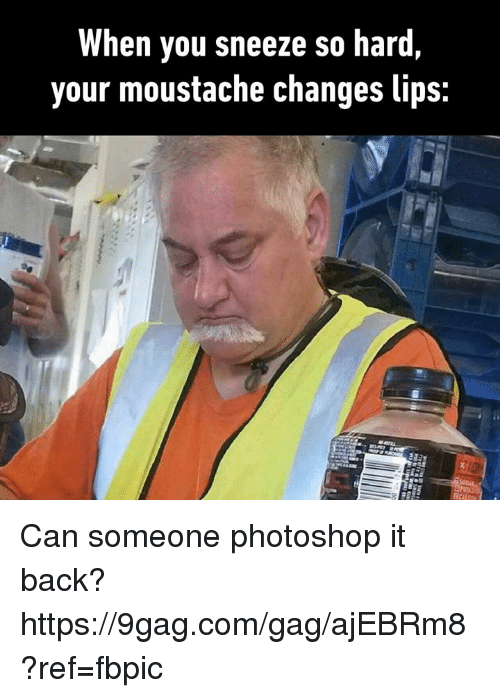9gag, Dank, and Photoshop: When you sneeze so hard  your moustache changes lips: Can someone photoshop it back? https://9gag.com/gag/ajEBRm8?ref=fbpic