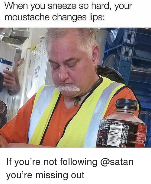 Memes, Satan, and 🤖: When you sneeze so hard, your  moustache changes lips If you're not following @satan you're missing out