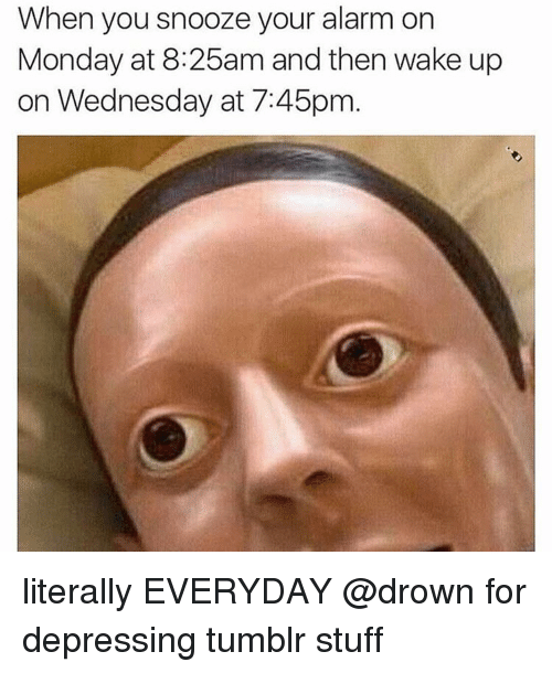 Memes, Alarm, and Depression: When you snooze your alarm on  Monday at 8:25am and then wake up  on Wednesday at 7:45pm literally EVERYDAY @drown for depressing tumblr stuff