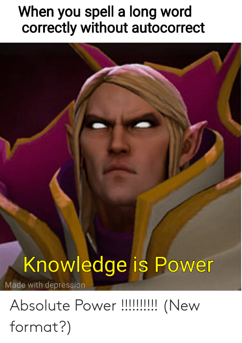 Autocorrect, Reddit, and Depression: When you spell a long word  correctly without autocorrect  Knowledge is Power  Made with depression Absolute Power !!!!!!!!!! (New format?)