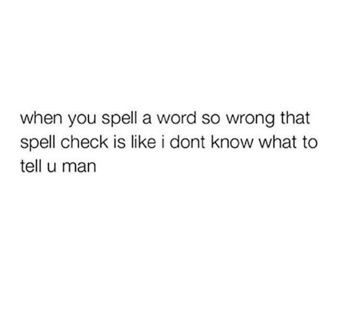 Word, Humans of Tumblr, and Check: when you spell a word so wrong that  spell check is like i dont know what to  tell u main