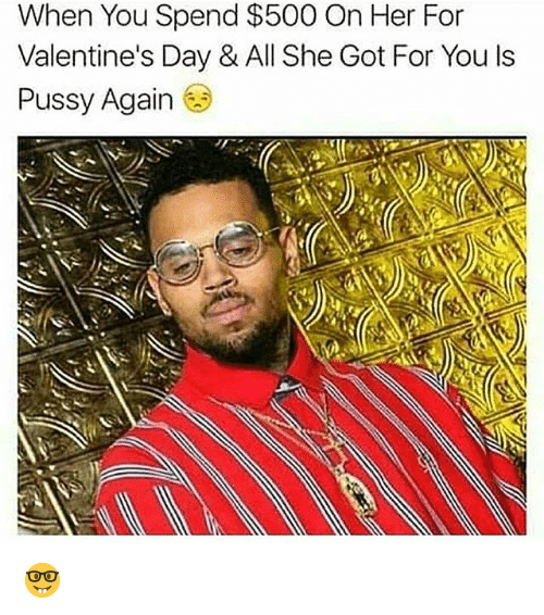 Funny, Pussy, And Valentineu0027s Day: When You Spend $500 On Her For Valentineu0027s  Day U0026 All She Got For You Ls Pussy Again 🤓