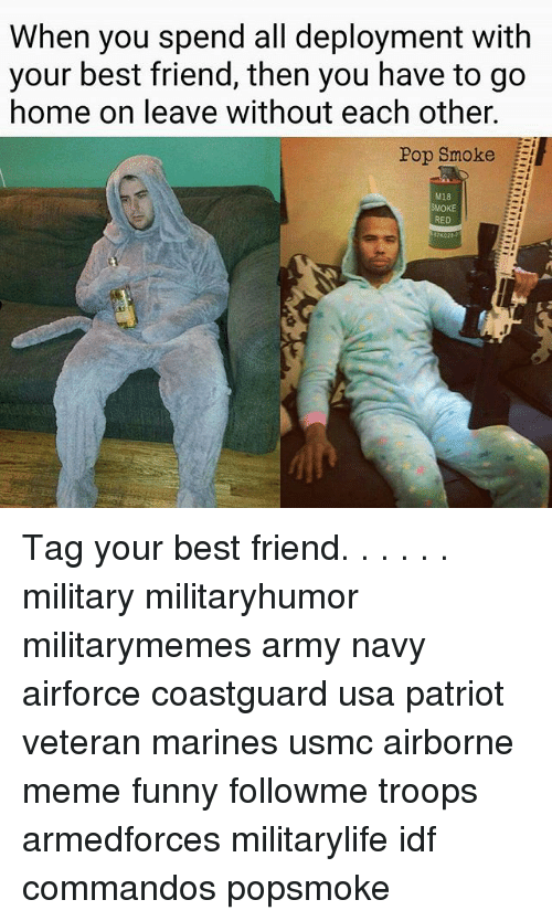Best Friend, Funny, and Meme: When you spend all deployment with  your best friend, then you have to go  home on leave without each other.  Pop Smoke  M18  MOKE  RED Tag your best friend. . . . . . military militaryhumor militarymemes army navy airforce coastguard usa patriot veteran marines usmc airborne meme funny followme troops armedforces militarylife idf commandos popsmoke