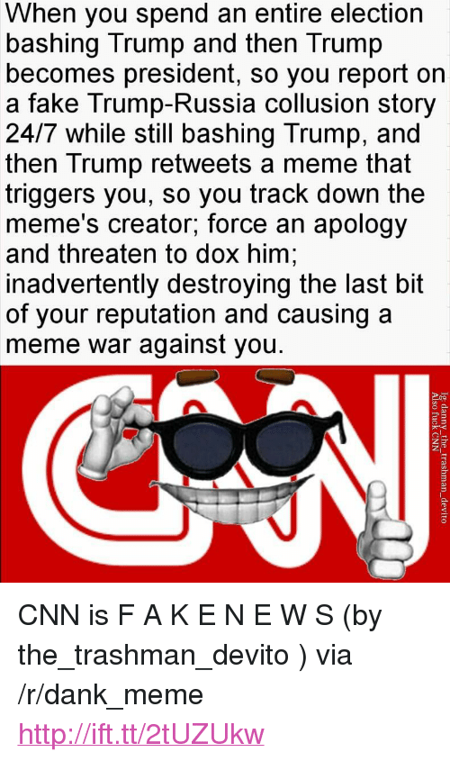 "cnn.com, Dank, and Fake: When you spend an entire election  bashing Trump and then Trump  becomes president, so you report oin  a fake Trump-Russia collusion story  24/7 while still bashing Trump, and  then Trump retweets a meme that  triggers you, so you track down the  meme's creator; force an apology  and threaten to dox him  inadvertently destroying the last bit  of your reputation and causing a  meme war against you. <p>CNN is F A K E N E W S (by the_trashman_devito ) via /r/dank_meme <a href=""http://ift.tt/2tUZUkw"">http://ift.tt/2tUZUkw</a></p>"