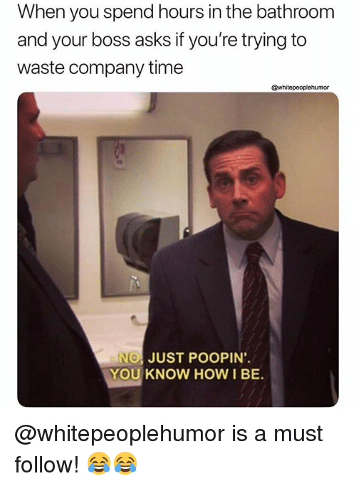 Memes, Time, and Asks: When you spend hours in the bathroom  and your boss asks if you're trying to  waste company time  whitepeoplehumor  NOI JUST POOPIN.  YOU KNOW HOW I BE. @whitepeoplehumor is a must follow! 😂😂