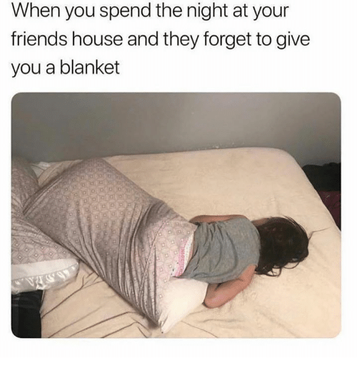 Friends, House, and They: When you spend the night at your  friends house and they forget to give  you a blanket