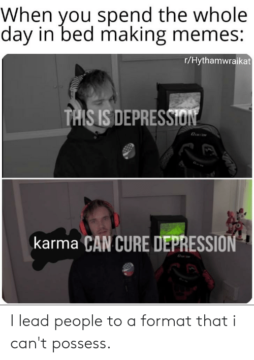 Memes, Reddit, and Depression: When you spend the whole  day in bed making memes:  r/Hythamwraikat  TAISIS DEPRESSI  Guarene  karma CAN CURE DEPRESSION I lead people to a format that i can't possess.