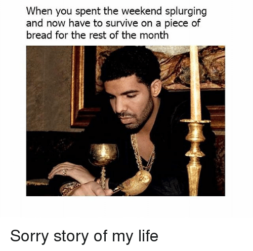 Life, Memes, and Sorry: When you spent the weekend splurging  and now have to survive on a piece of  bread for the rest of the month Sorry story of my life