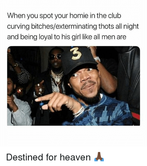 Club, Heaven, and Homie: When you spot your homie in the club  curving bitches/exterminating thots all night  and being loyal to his girl like all men are  3 Destined for heaven 🙏🏿