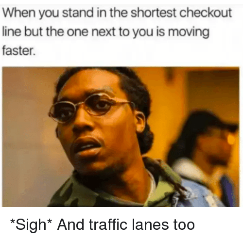 Reddit, Traffic, and Next: When you stand in the shortest checkout  line but the one next to you is moving  faster