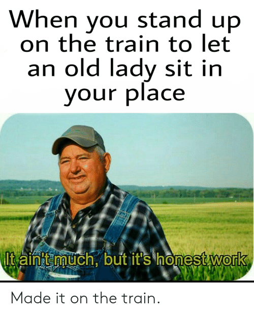 Work, Train, and Dank Memes: When you stand up  on the train to let  an old lady sit in  your place  It ain't much, but it's honest work Made it on the train.