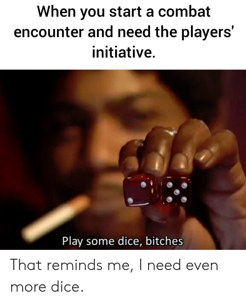Dice, DnD, and Start A: When you start a combat  encounter and need the players'  initiative.  Play some dice, bitches That reminds me, I need even more dice.