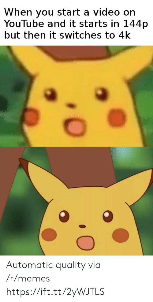 Memes, youtube.com, and Video: When you start a video on  YouTube and it starts in 144p  but then it switches to 4k Automatic quality via /r/memes https://ift.tt/2yWJTLS