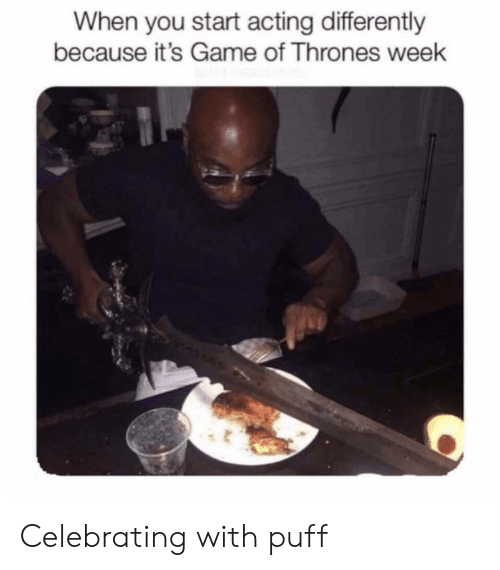 Game of Thrones, Reddit, and Game: When you start acting differently  because it's Game of Thrones week Celebrating with puff