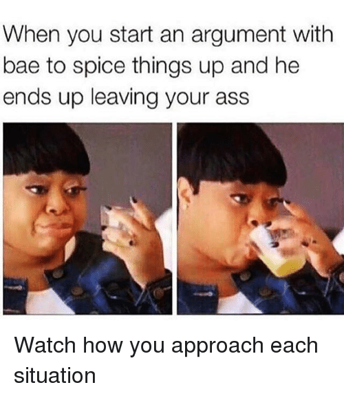 Ass, Bae, and Memes: When you start an argument with  bae to spice things up and he  ends up leaving your ass Watch how you approach each situation