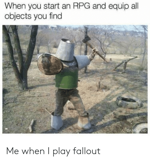 Fallout, Rpg, and Play: When you start an RPG and equip all  objects you find  ND Me when I play fallout