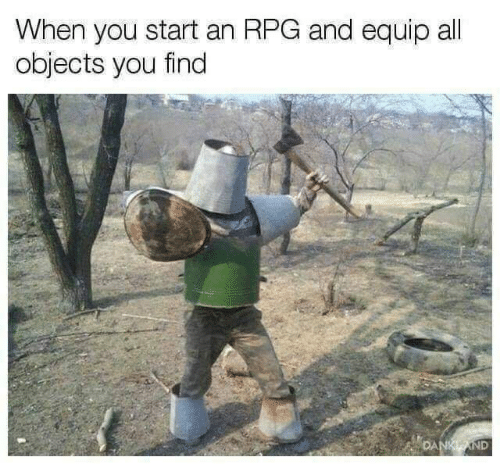 Rpg, All, and You: When you start an RPG and equip all  objects you find  DANKAND
