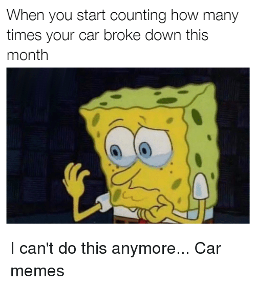 Cars, How Many Times, and Memes: When you start counting how many  times your car broke down this  month I can't do this anymore... Car memes