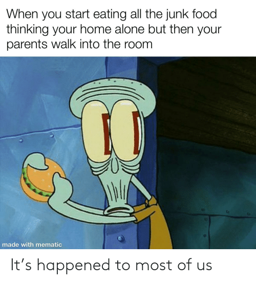 Being Alone, Food, and Home Alone: When you start eating all the junk food  thinking your home alone but then your  parents walk into the room  made with mematic It's happened to most of us