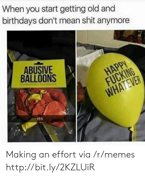 Memes, Shit, and Http: When you start getting old and  birthdays don't mean shit anymore  ABUSIVE  BALLOONS  YES Making an effort via /r/memes http://bit.ly/2KZLUiR