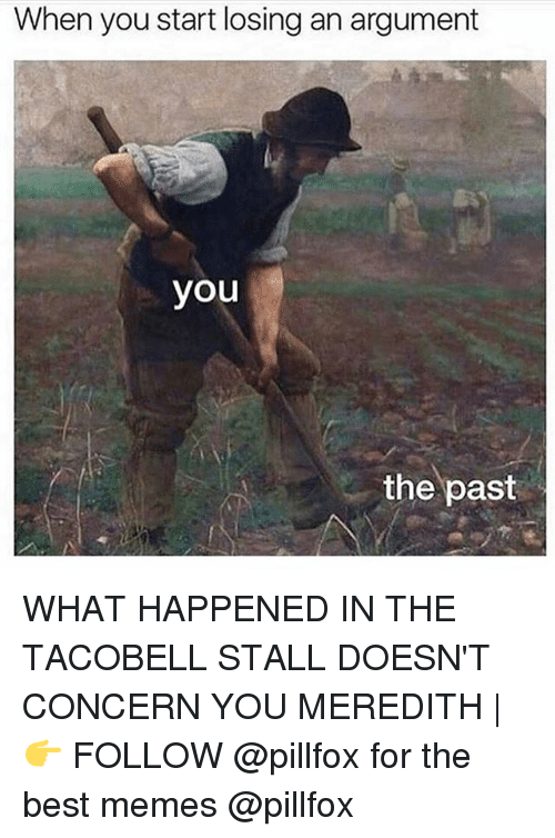 Memes, Best, and 🤖: When you start losing an argument  you  the past WHAT HAPPENED IN THE TACOBELL STALL DOESN'T CONCERN YOU MEREDITH | 👉 FOLLOW @pillfox for the best memes @pillfox