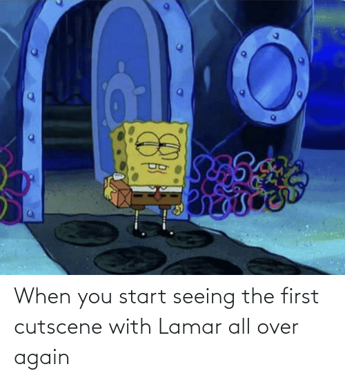 Lamar, All, and First: When you start seeing the first cutscene with Lamar all over again