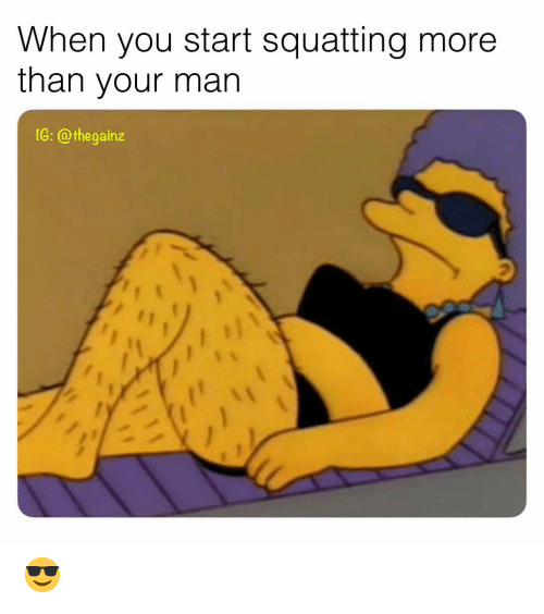 Memes, 🤖, and Man: When you start squatting more  than your man  1G: @thegainz  2 😎