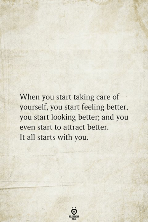 Looking, All, and You: When you start taking care of  yourself, you start feeling better,  you start looking better; and you  even start to attract better  It all starts with you.  RELATIONSHIP  ES