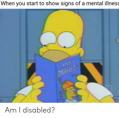 When You Start to Show Signs of a Mental Illness AM DISA LED Am I