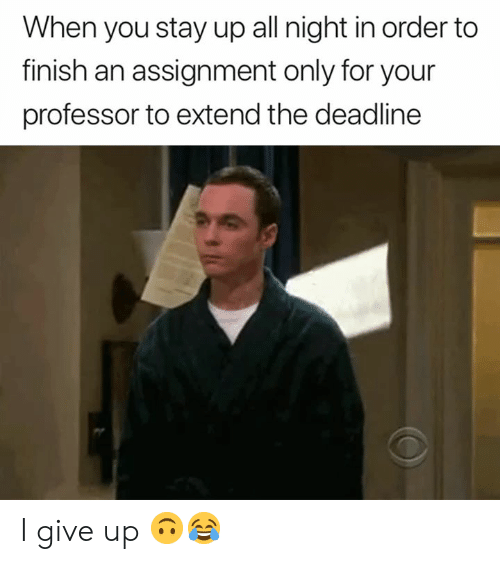All, You, and Stay: When you stay up all night in order to  finish an assignment only for your  professor to extend the deadline I give up 🙃😂