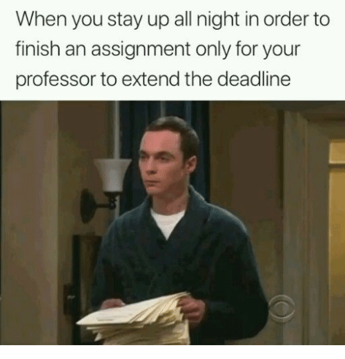 All, You, and Stay: When you stay up all night in order to  finish an assignment only for your  professor to extend the deadline